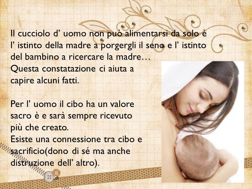 Il cucciolo d' uomo non può alimentarsi da solo è l' istinto della madre a porgergli il seno e l' istinto del bambino a ricercare la madre…