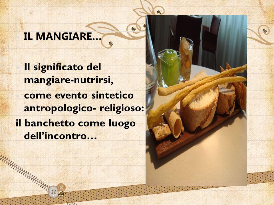 IL MANGIARE… Il significato del mangiare-nutrirsi, come evento sintetico antropologico- religioso: