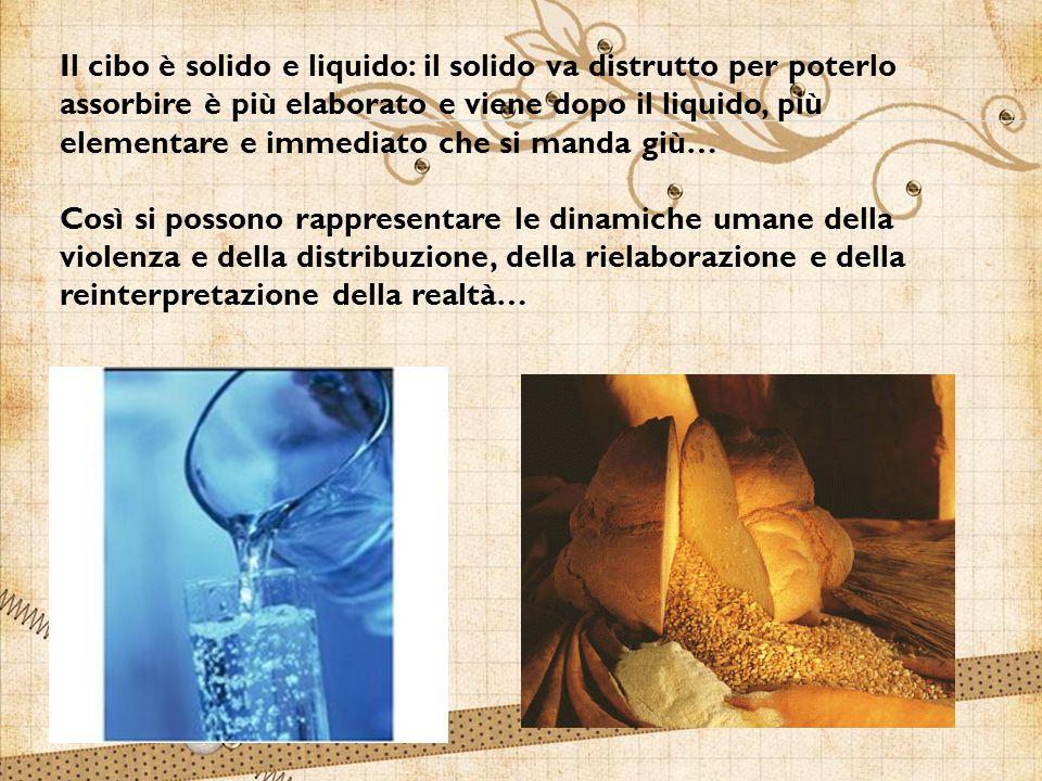 Il cibo è solido e liquido: il solido va distrutto per poterlo assorbire è più elaborato e viene dopo il liquido, più elementare e immediato che si manda giù…