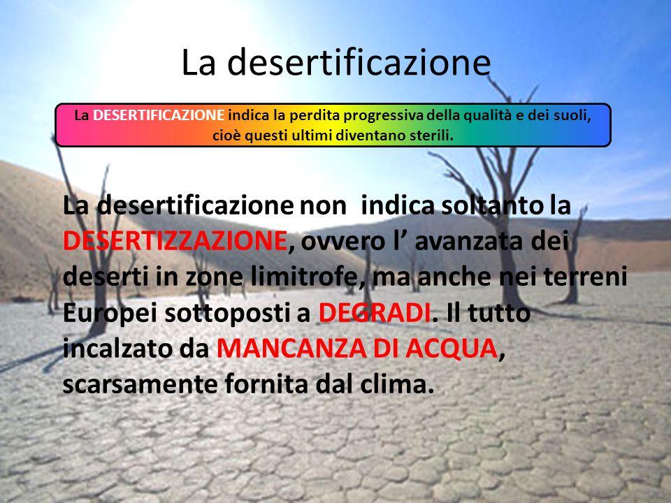 La desertificazione La DESERTIFICAZIONE indica la perdita progressiva della qualità e dei suoli, cioè questi ultimi diventano sterili.
