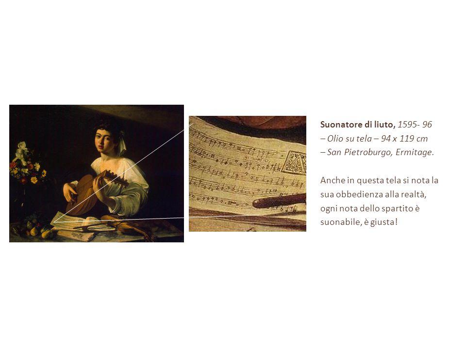 Suonatore di liuto, 1595- 96 – Olio su tela – 94 x 119 cm. – San Pietroburgo, Ermitage. Anche in questa tela si nota la.