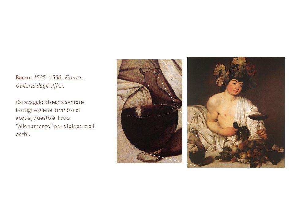 Bacco, 1595 -1596, Firenze, Galleria degli Uffizi. Caravaggio disegna sempre. bottiglie piene di vino o di.