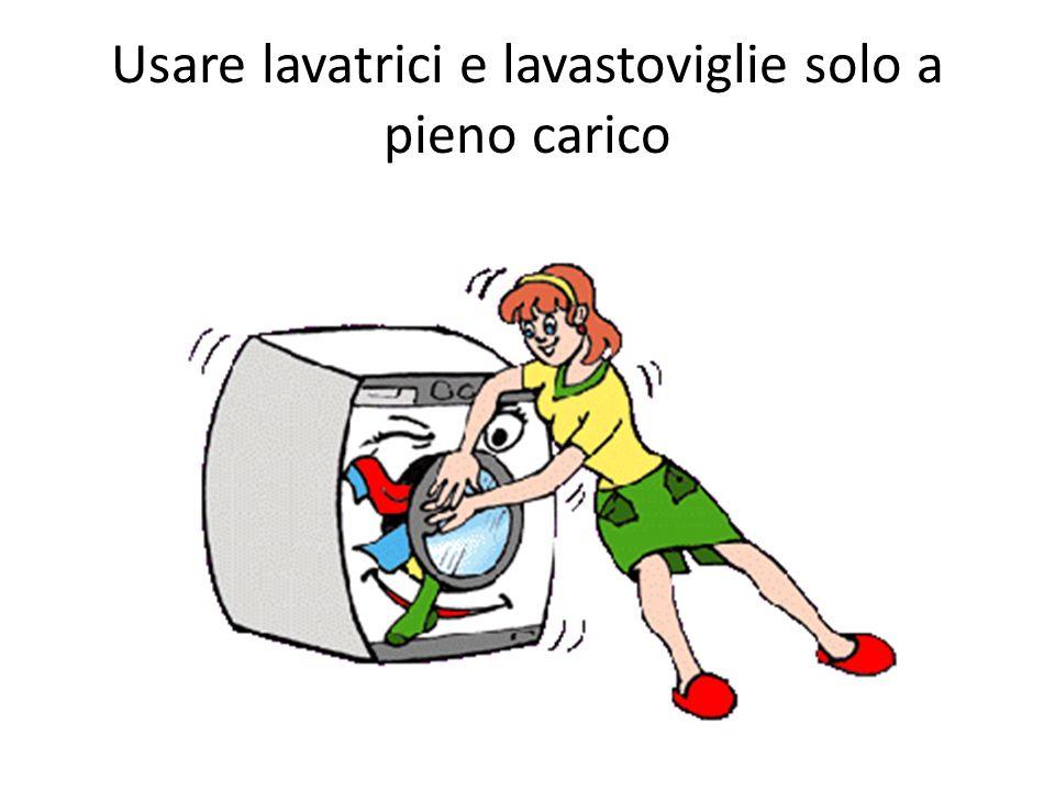 Usare lavatrici e lavastoviglie solo a pieno carico
