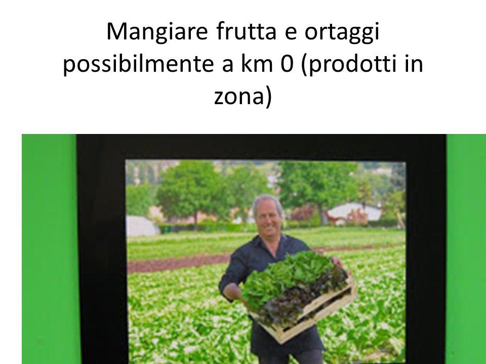 Mangiare frutta e ortaggi possibilmente a km 0 (prodotti in zona)
