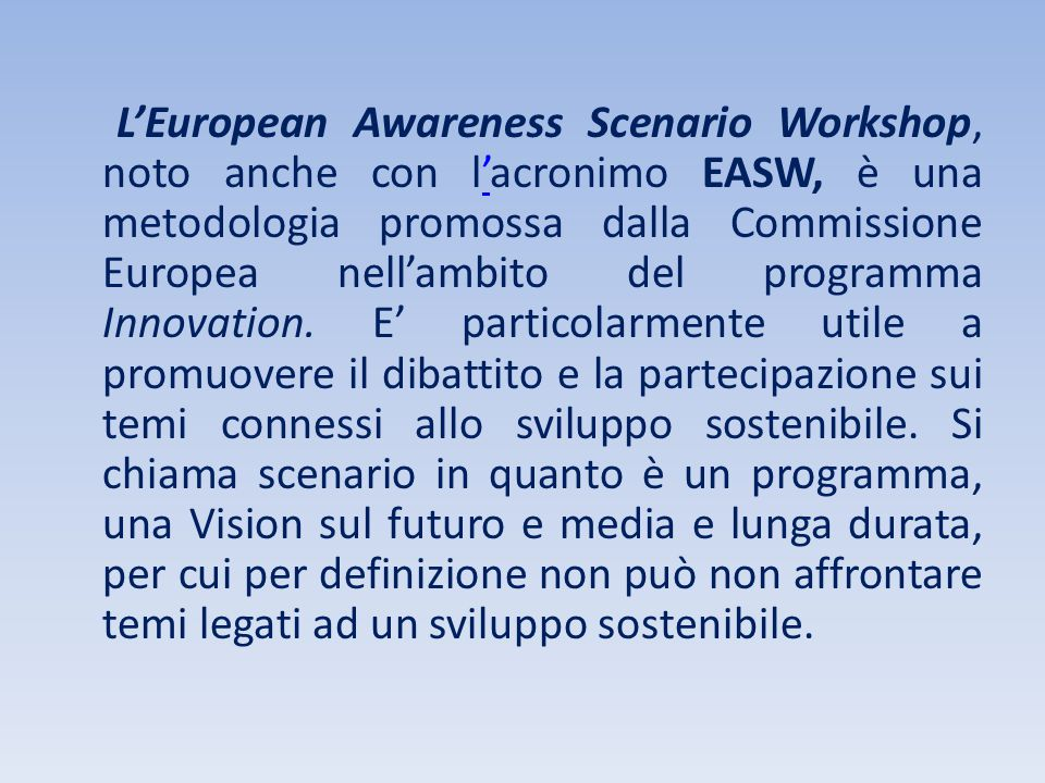 L'European Awareness Scenario Workshop, noto anche con l'acronimo EASW, è una metodologia promossa dalla Commissione Europea nell'ambito del programma Innovation.
