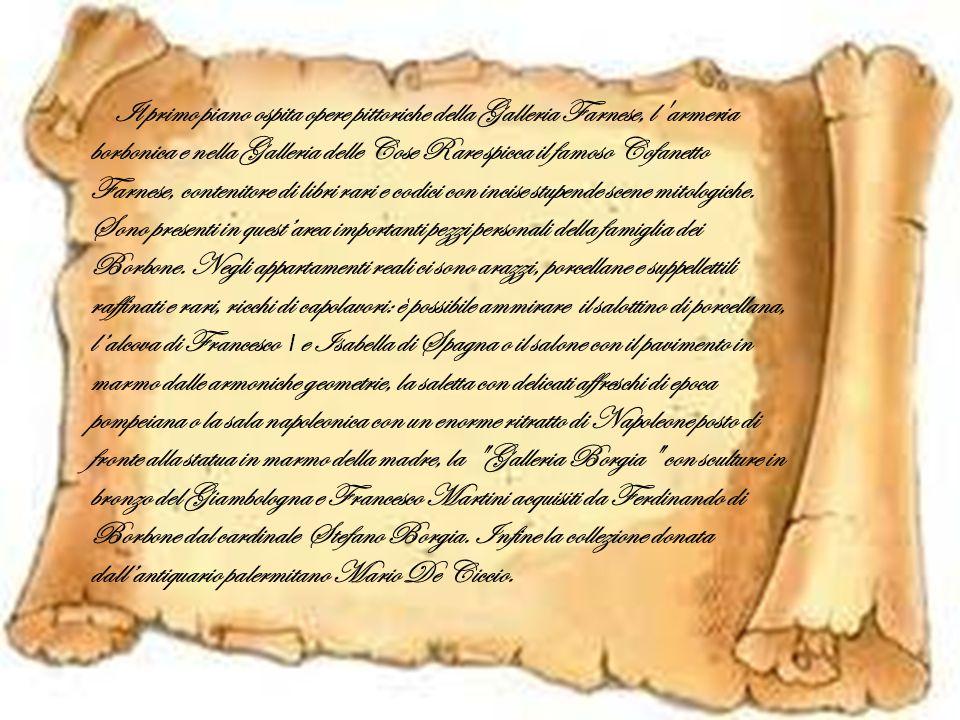 Il primo piano ospita opere pittoriche della Galleria Farnese, l armeria borbonica e nella Galleria delle Cose Rare spicca il famoso Cofanetto Farnese, contenitore di libri rari e codici con incise stupende scene mitologiche.