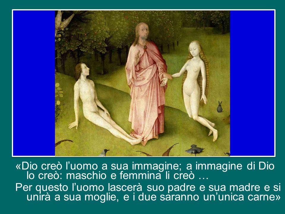 «Dio creò l'uomo a sua immagine; a immagine di Dio lo creò: maschio e femmina li creò … Per questo l'uomo lascerà suo padre e sua madre e si unirà a sua moglie, e i due saranno un'unica carne»