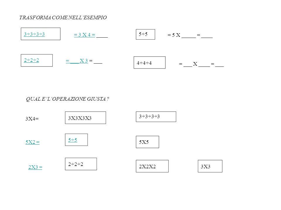 = 3 X 4 = ____ 5+5 TRASFORMA COME NELL'ESEMPIO 3+3+3+3 2+2+2