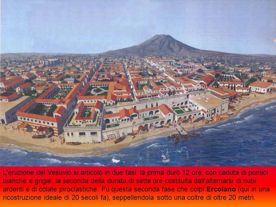 L eruzione del Vesuvio si articolò in due fasi: la prima durò 12 ore, con caduta di pomici bianche e grigie; la seconda della durata di sette ore costituita dall alternarsi di nubi ardenti e di colate piroclastiche.