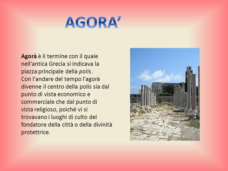 AGORA' Agorà è il termine con il quale nell antica Grecia si indicava la piazza principale della polis.