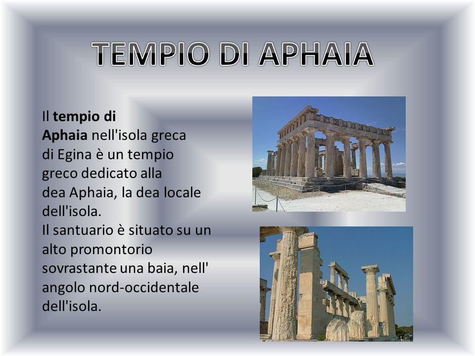 TEMPIO DI APHAIA Il tempio di Aphaia nell isola greca di Egina è un tempio greco dedicato alla dea Aphaia, la dea locale dell isola.