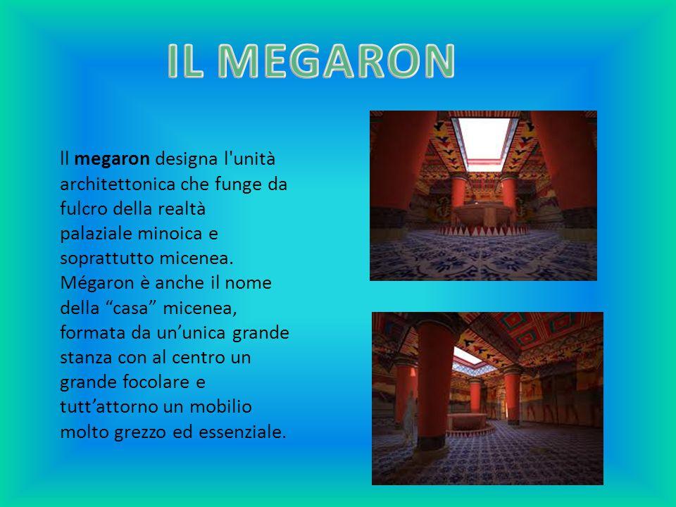 IL MEGARON ll megaron designa l unità architettonica che funge da fulcro della realtà palaziale minoica e soprattutto micenea.