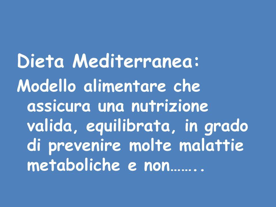 Dieta Mediterranea: Modello alimentare che assicura una nutrizione valida, equilibrata, in grado di prevenire molte malattie metaboliche e non……..