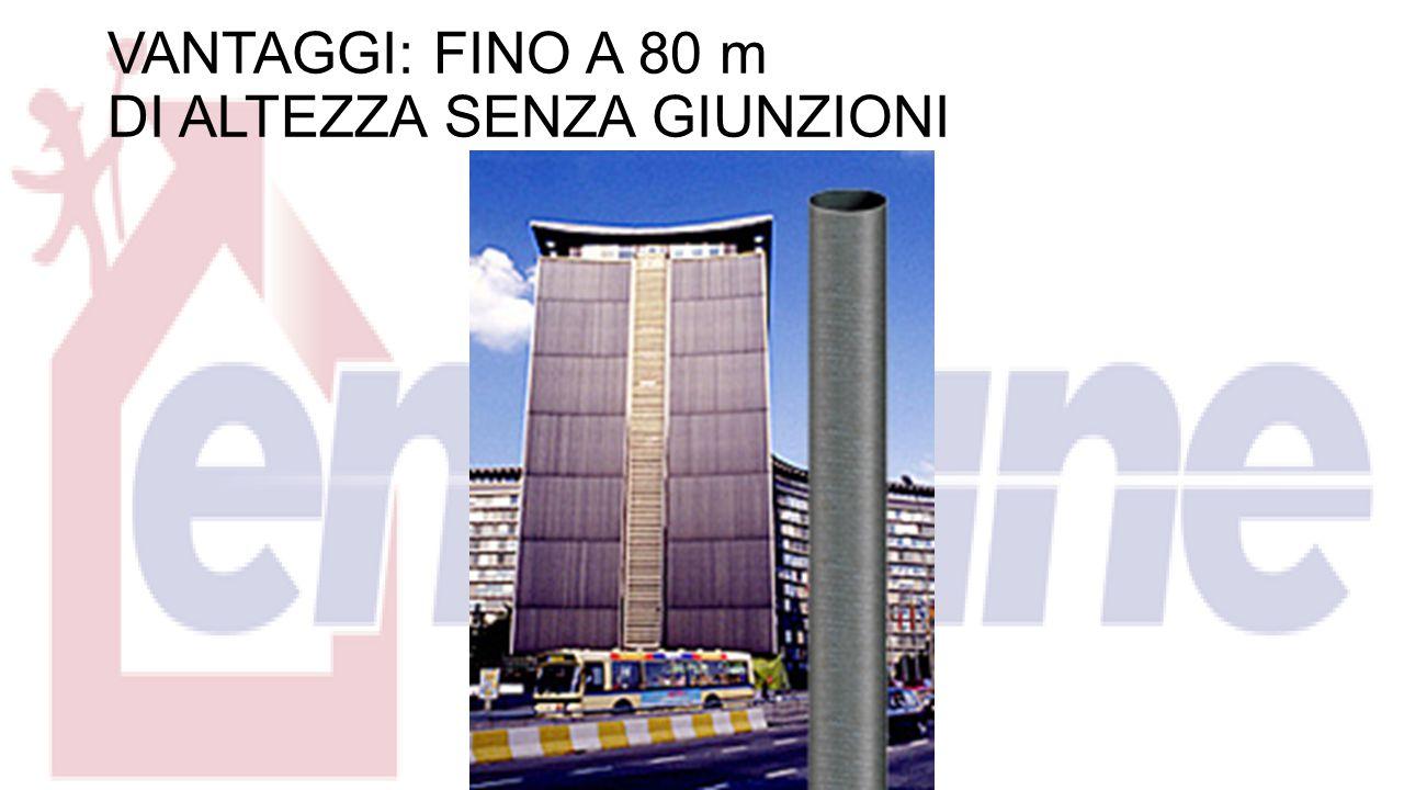 VANTAGGI: FINO A 80 m DI ALTEZZA SENZA GIUNZIONI