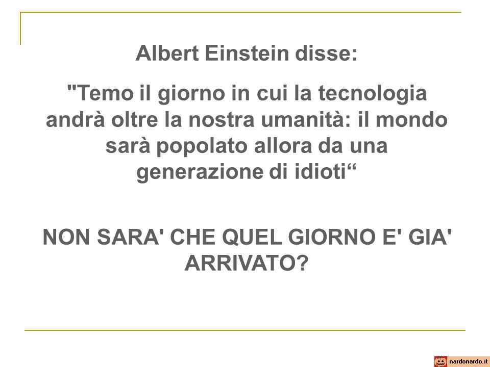 Albert Einstein disse: NON SARA CHE QUEL GIORNO E GIA ARRIVATO