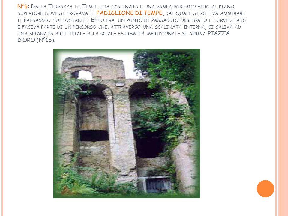 N°6: Dalla Terrazza di Tempe una scalinata e una rampa portano fino al piano superiore dove si trovava il PADIGLIONE DI TEMPE, dal quale si poteva ammirare il paesaggio sottostante.