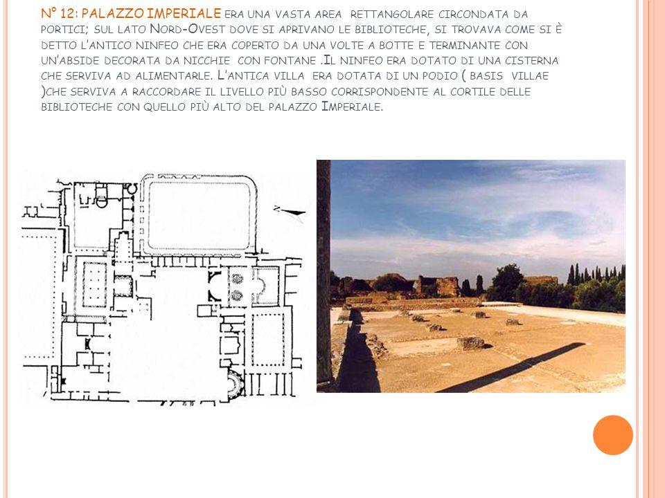 N° 12: PALAZZO IMPERIALE era una vasta area rettangolare circondata da portici; sul lato Nord-Ovest dove si aprivano le biblioteche, si trovava come si è detto l'antico ninfeo che era coperto da una volte a botte e terminante con un'abside decorata da nicchie con fontane .Il ninfeo era dotato di una cisterna che serviva ad alimentarle.