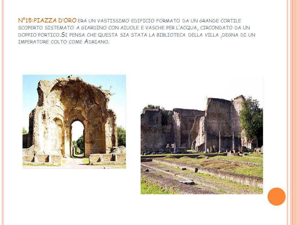 N°15:PIAZZA D'ORO era un vastissimo edificio formato da un grande cortile scoperto sistemato a giardino con aiuole e vasche per l'acqua, circondato da un doppio portico.Si pensa che questa sia stata la biblioteca della villa ,degna di un imperatore colto come Adriano.