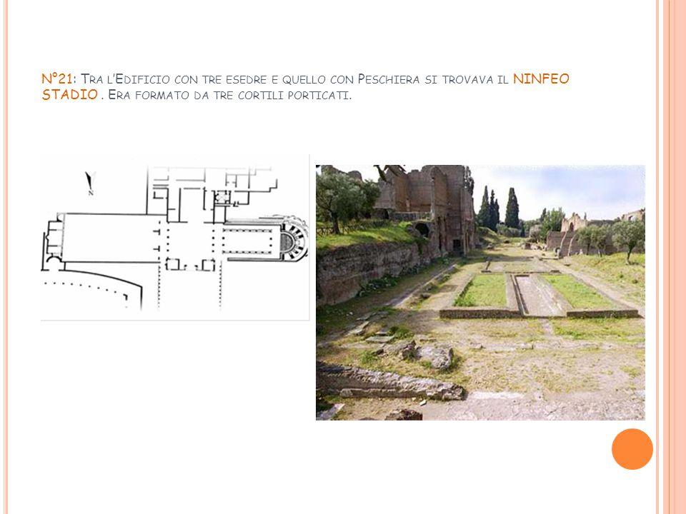 N°21: Tra l'Edificio con tre esedre e quello con Peschiera si trovava il NINFEO STADIO .