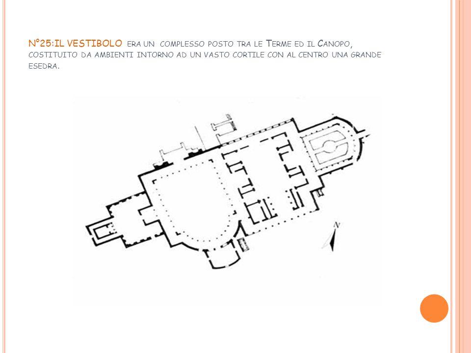 N°25:IL VESTIBOLO era un complesso posto tra le Terme ed il Canopo, costituito da ambienti intorno ad un vasto cortile con al centro una grande esedra.
