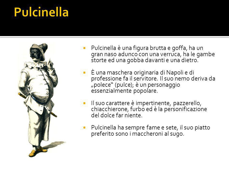 Pulcinella Pulcinella è una figura brutta e goffa, ha un gran naso adunco con una verruca, ha le gambe storte ed una gobba davanti e una dietro.