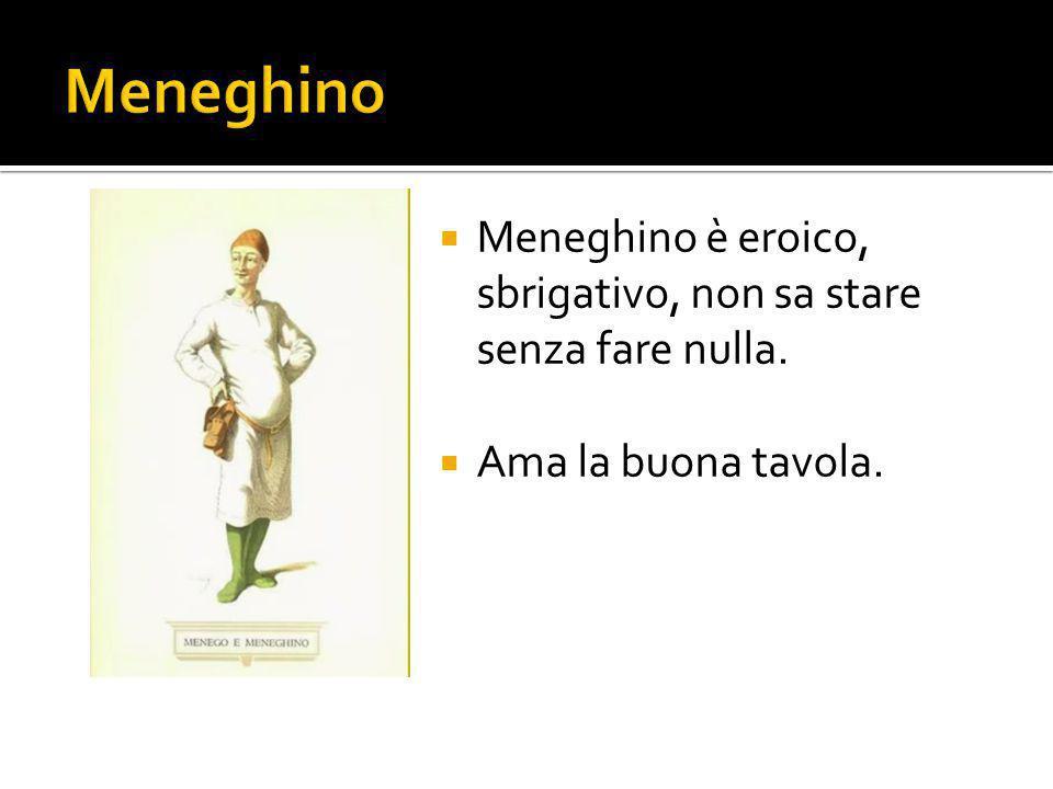 Meneghino Meneghino è eroico, sbrigativo, non sa stare senza fare nulla. Ama la buona tavola.