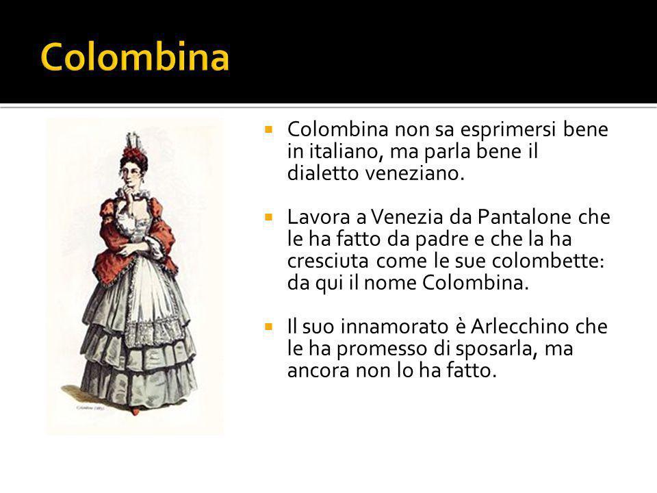 Colombina Colombina non sa esprimersi bene in italiano, ma parla bene il dialetto veneziano.