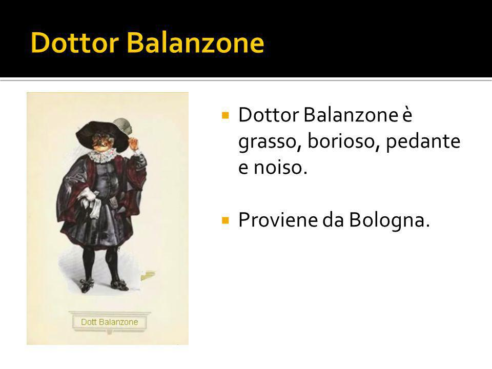 Dottor Balanzone Dottor Balanzone è grasso, borioso, pedante e noiso.