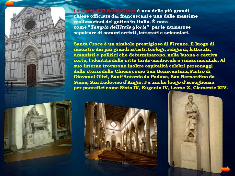La Basilica di Santa Croce è una delle più grandi chiese officiate dai francescani e una delle massime realizzazioni del gotico in Italia. È nota come Tempio dell Itale glorie per le numerose sepolture di sommi artisti, letterati e scienziati.