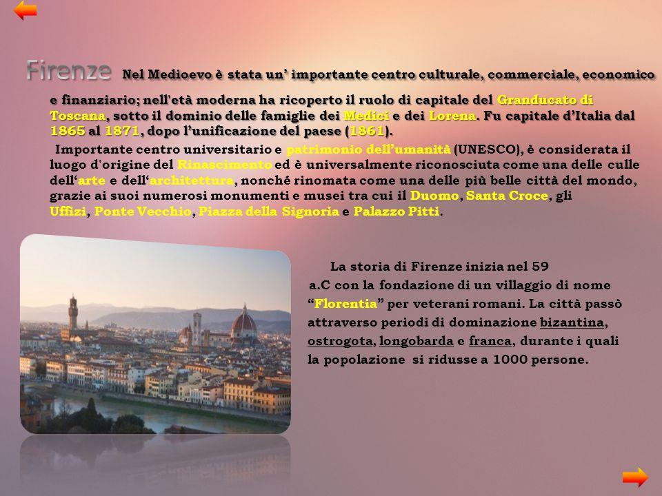 Firenze Nel Medioevo è stata un' importante centro culturale, commerciale, economico e finanziario; nell età moderna ha ricoperto il ruolo di capitale del Granducato di Toscana, sotto il dominio delle famiglie dei Medici e dei Lorena. Fu capitale d'Italia dal 1865 al 1871, dopo l'unificazione del paese (1861).