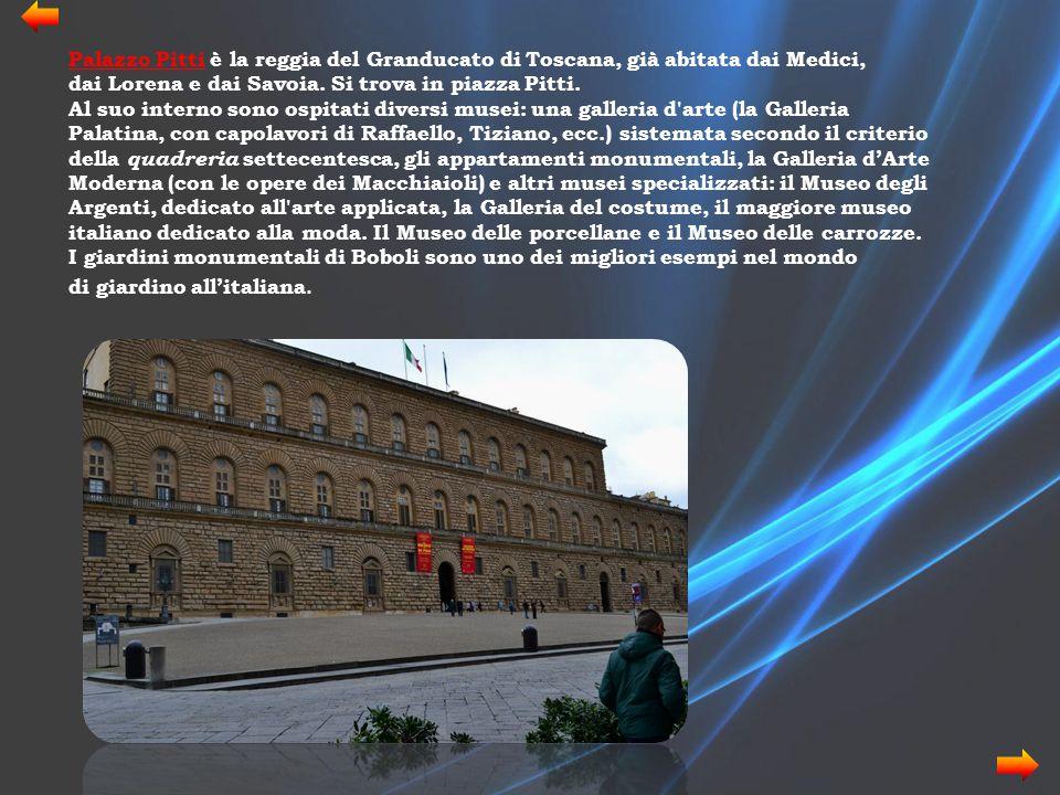 Palazzo Pitti è la reggia del Granducato di Toscana, già abitata dai Medici, dai Lorena e dai Savoia. Si trova in piazza Pitti.