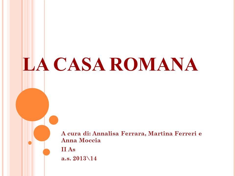 LA CASA ROMANA A cura di: Annalisa Ferrara, Martina Ferreri e Anna Moccia II As a.s. 2013\14