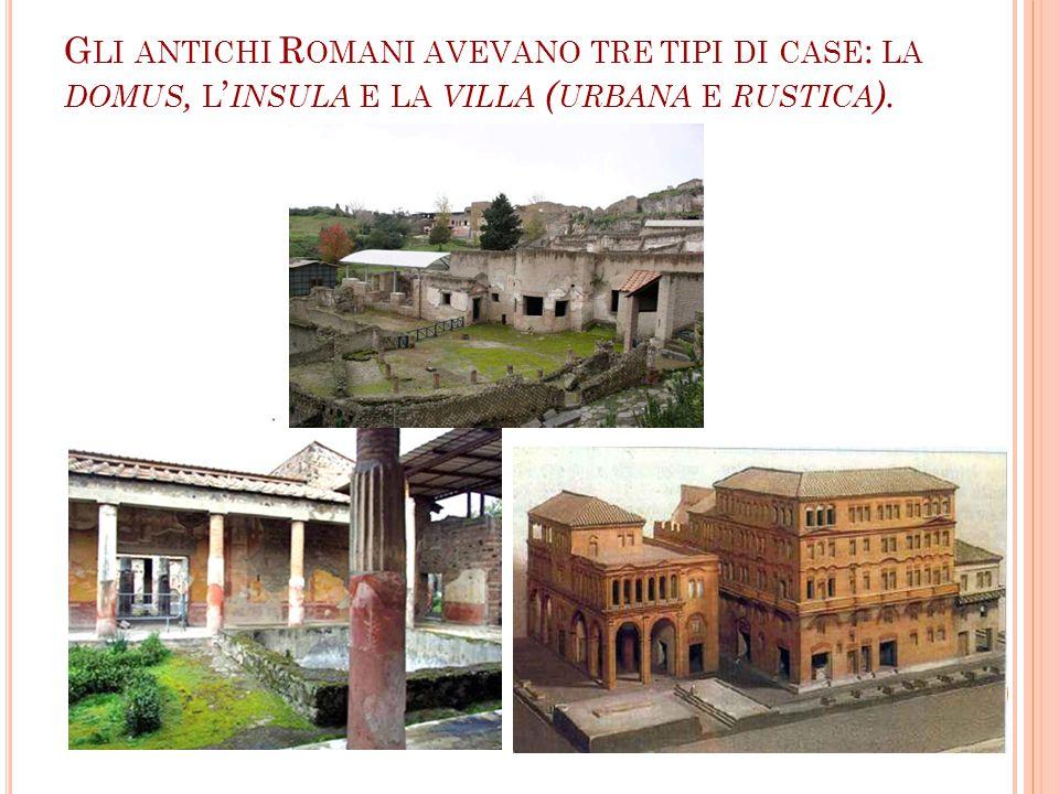 Gli antichi Romani avevano tre tipi di case: la domus, l'insula e la villa (urbana e rustica).