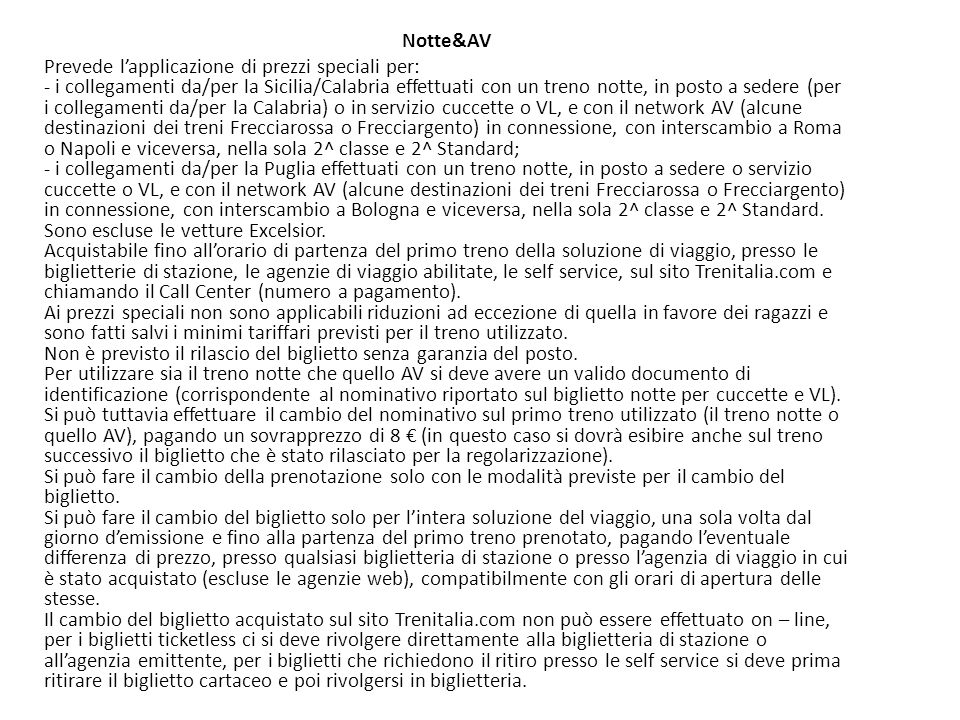 Notte&AV Prevede l'applicazione di prezzi speciali per: - i collegamenti da/per la Sicilia/Calabria effettuati con un treno notte, in posto a sedere (per i collegamenti da/per la Calabria) o in servizio cuccette o VL, e con il network AV (alcune destinazioni dei treni Frecciarossa o Frecciargento) in connessione, con interscambio a Roma o Napoli e viceversa, nella sola 2^ classe e 2^ Standard; - i collegamenti da/per la Puglia effettuati con un treno notte, in posto a sedere o servizio cuccette o VL, e con il network AV (alcune destinazioni dei treni Frecciarossa o Frecciargento) in connessione, con interscambio a Bologna e viceversa, nella sola 2^ classe e 2^ Standard.