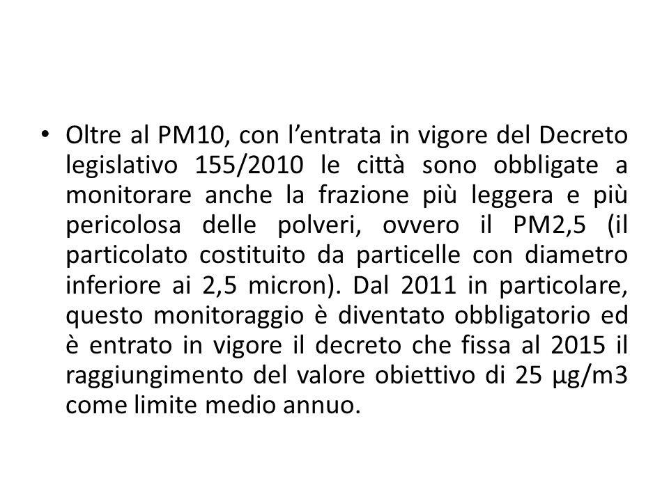 Oltre al PM10, con l'entrata in vigore del Decreto legislativo 155/2010 le città sono obbligate a monitorare anche la frazione più leggera e più pericolosa delle polveri, ovvero il PM2,5 (il particolato costituito da particelle con diametro inferiore ai 2,5 micron).