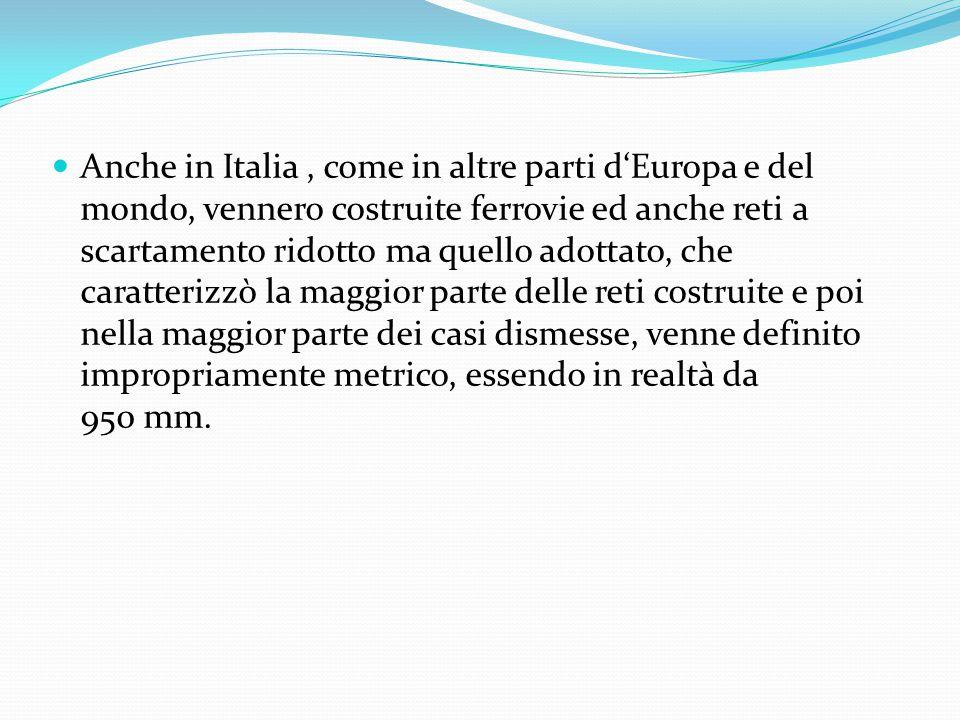 Anche in Italia , come in altre parti d'Europa e del mondo, vennero costruite ferrovie ed anche reti a scartamento ridotto ma quello adottato, che caratterizzò la maggior parte delle reti costruite e poi nella maggior parte dei casi dismesse, venne definito impropriamente metrico, essendo in realtà da 950 mm.