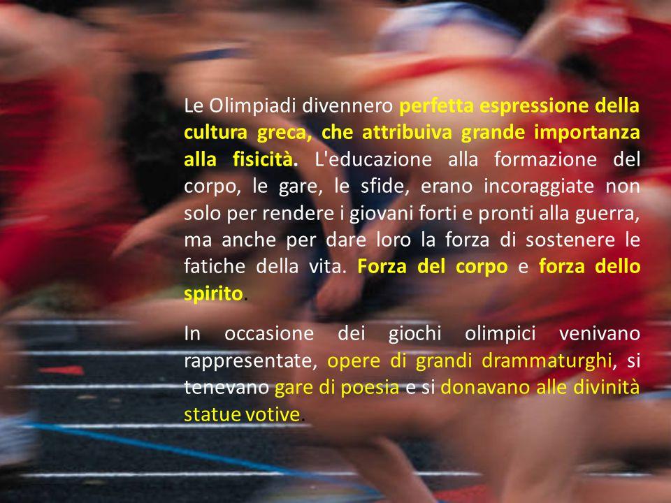 Le Olimpiadi divennero perfetta espressione della cultura greca, che attribuiva grande importanza alla fisicità. L educazione alla formazione del corpo, le gare, le sfide, erano incoraggiate non solo per rendere i giovani forti e pronti alla guerra, ma anche per dare loro la forza di sostenere le fatiche della vita. Forza del corpo e forza dello spirito.
