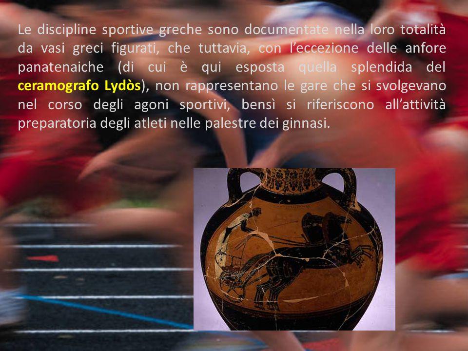 Le discipline sportive greche sono documentate nella loro totalità da vasi greci figurati, che tuttavia, con l'eccezione delle anfore panatenaiche (di cui è qui esposta quella splendida del ceramografo Lydòs), non rappresentano le gare che si svolgevano nel corso degli agoni sportivi, bensì si riferiscono all'attività preparatoria degli atleti nelle palestre dei ginnasi.
