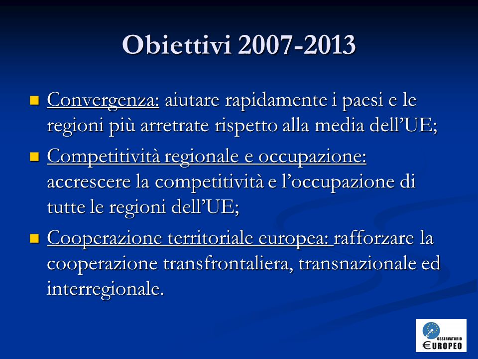 Obiettivi 2007-2013 Convergenza: aiutare rapidamente i paesi e le regioni più arretrate rispetto alla media dell'UE;