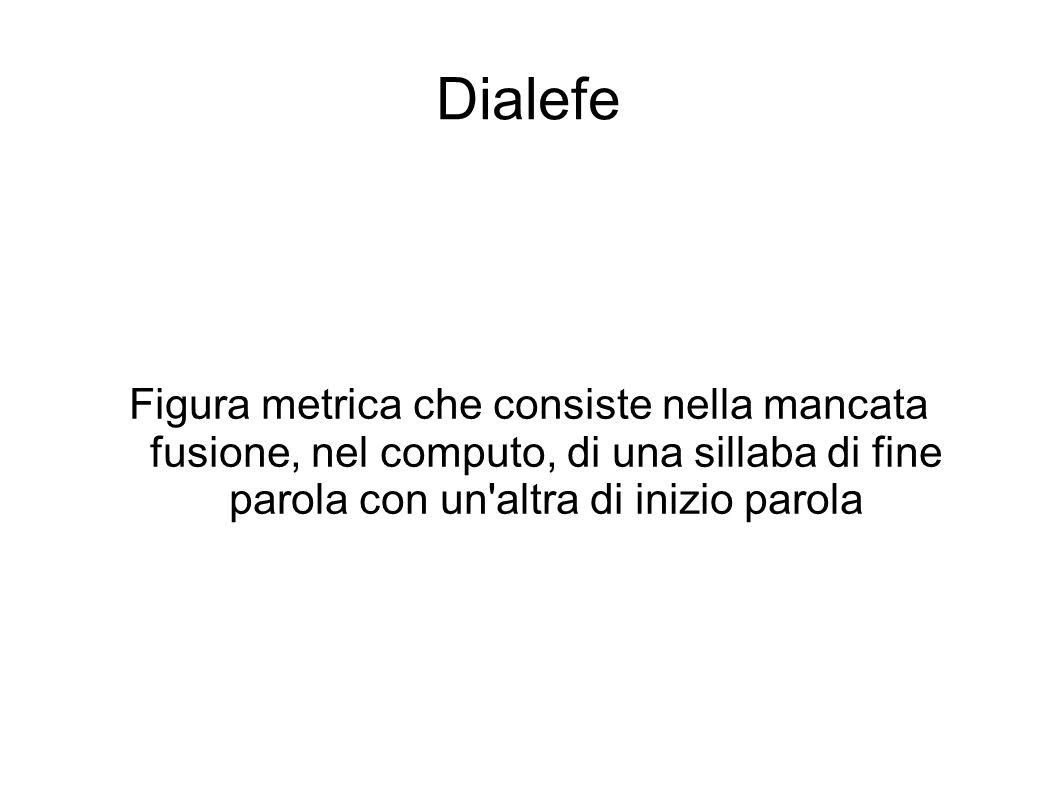 Dialefe Figura metrica che consiste nella mancata fusione, nel computo, di una sillaba di fine parola con un altra di inizio parola.