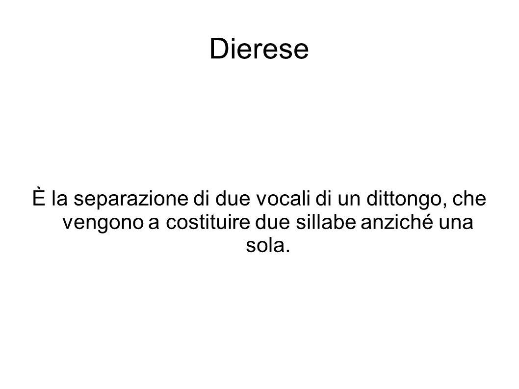 Dierese È la separazione di due vocali di un dittongo, che vengono a costituire due sillabe anziché una sola.