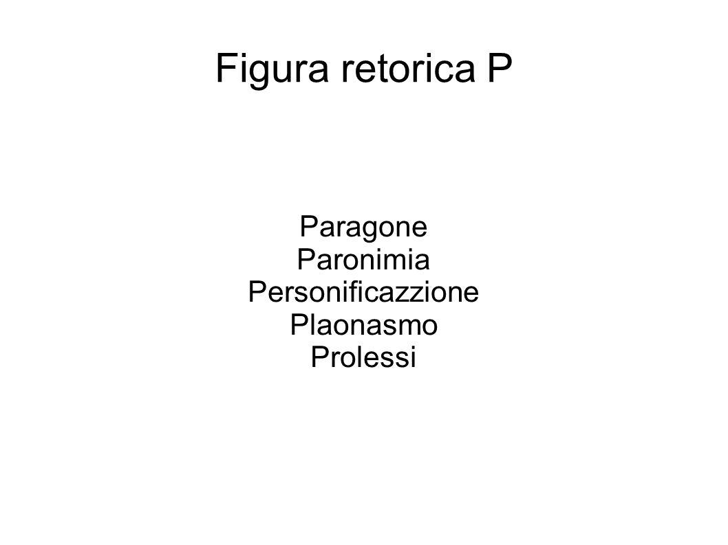 Paragone Paronimia Personificazzione Plaonasmo Prolessi