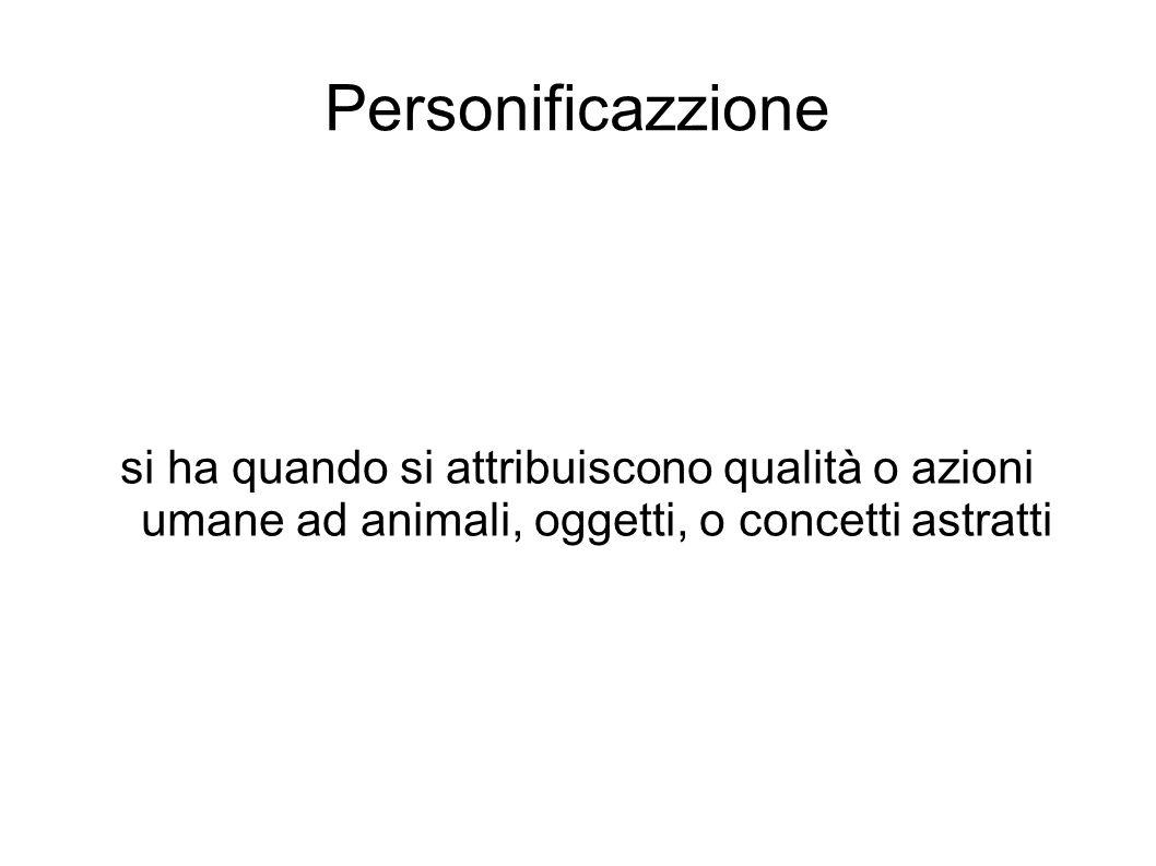 Personificazzione si ha quando si attribuiscono qualità o azioni umane ad animali, oggetti, o concetti astratti.