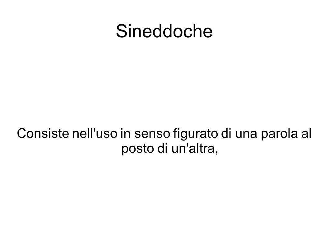 Sineddoche Consiste nell uso in senso figurato di una parola al posto di un altra,