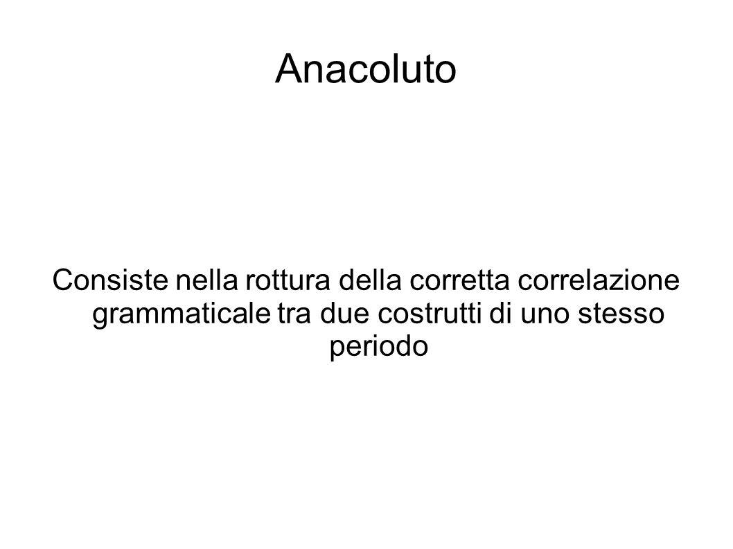 Anacoluto Consiste nella rottura della corretta correlazione grammaticale tra due costrutti di uno stesso periodo.