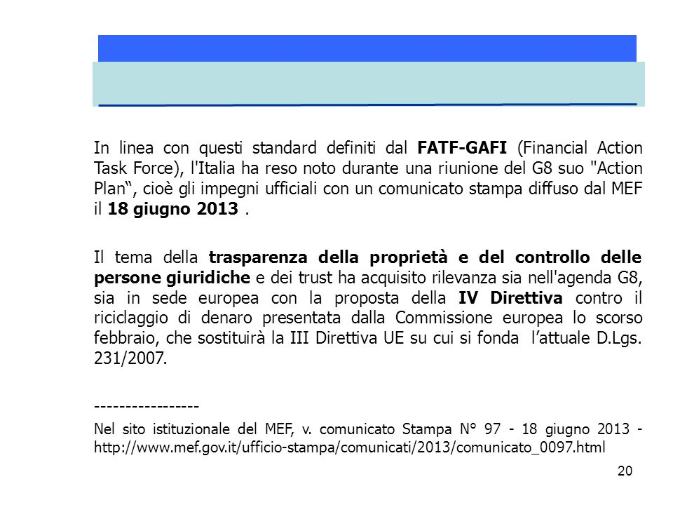 In linea con questi standard definiti dal FATF-GAFI (Financial Action Task Force), l Italia ha reso noto durante una riunione del G8 suo Action Plan , cioè gli impegni ufficiali con un comunicato stampa diffuso dal MEF il 18 giugno 2013 .
