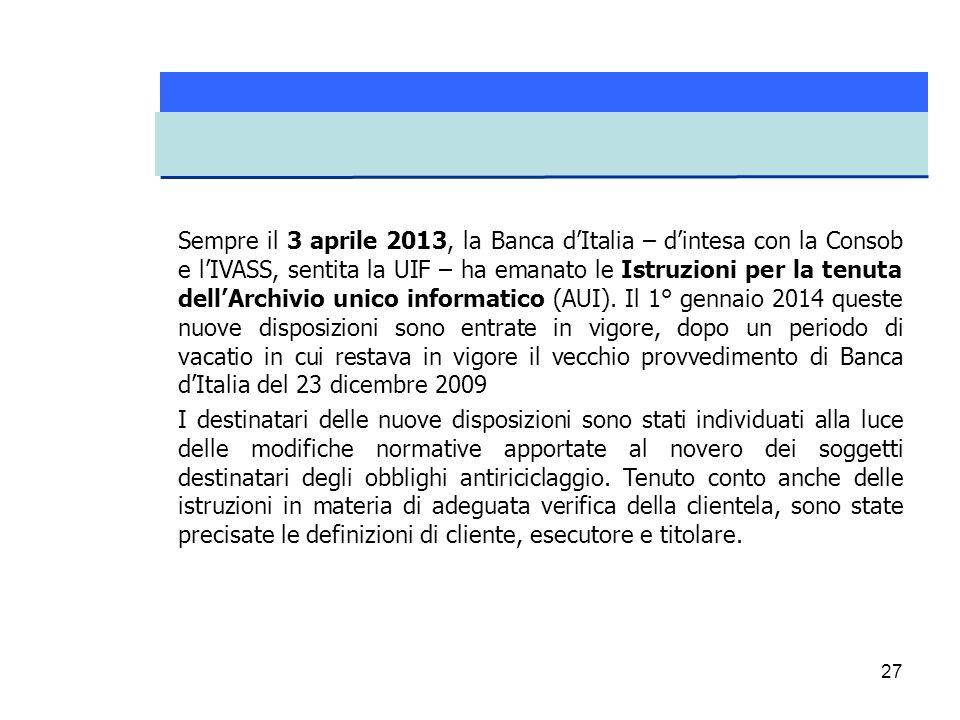 Sempre il 3 aprile 2013, la Banca d'Italia – d'intesa con la Consob e l'IVASS, sentita la UIF – ha emanato le Istruzioni per la tenuta dell'Archivio unico informatico (AUI). Il 1° gennaio 2014 queste nuove disposizioni sono entrate in vigore, dopo un periodo di vacatio in cui restava in vigore il vecchio provvedimento di Banca d'Italia del 23 dicembre 2009