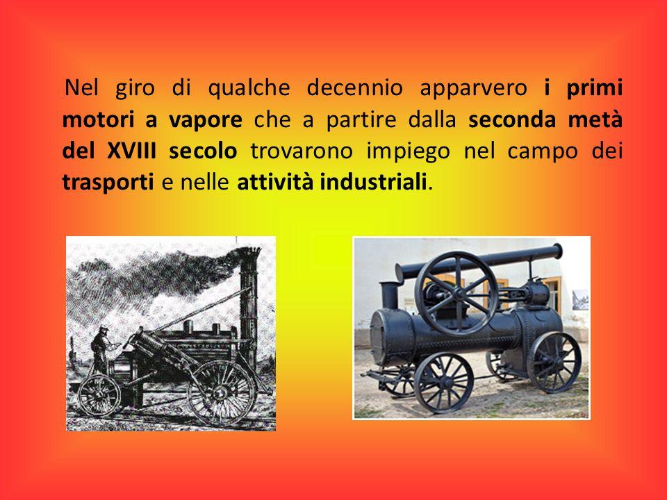 Nel giro di qualche decennio apparvero i primi motori a vapore che a partire dalla seconda metà del XVIII secolo trovarono impiego nel campo dei trasporti e nelle attività industriali.