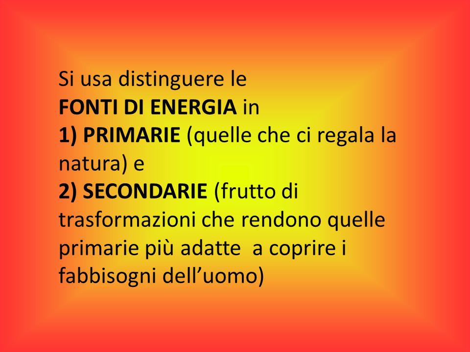Si usa distinguere le FONTI DI ENERGIA in. 1) PRIMARIE (quelle che ci regala la natura) e.
