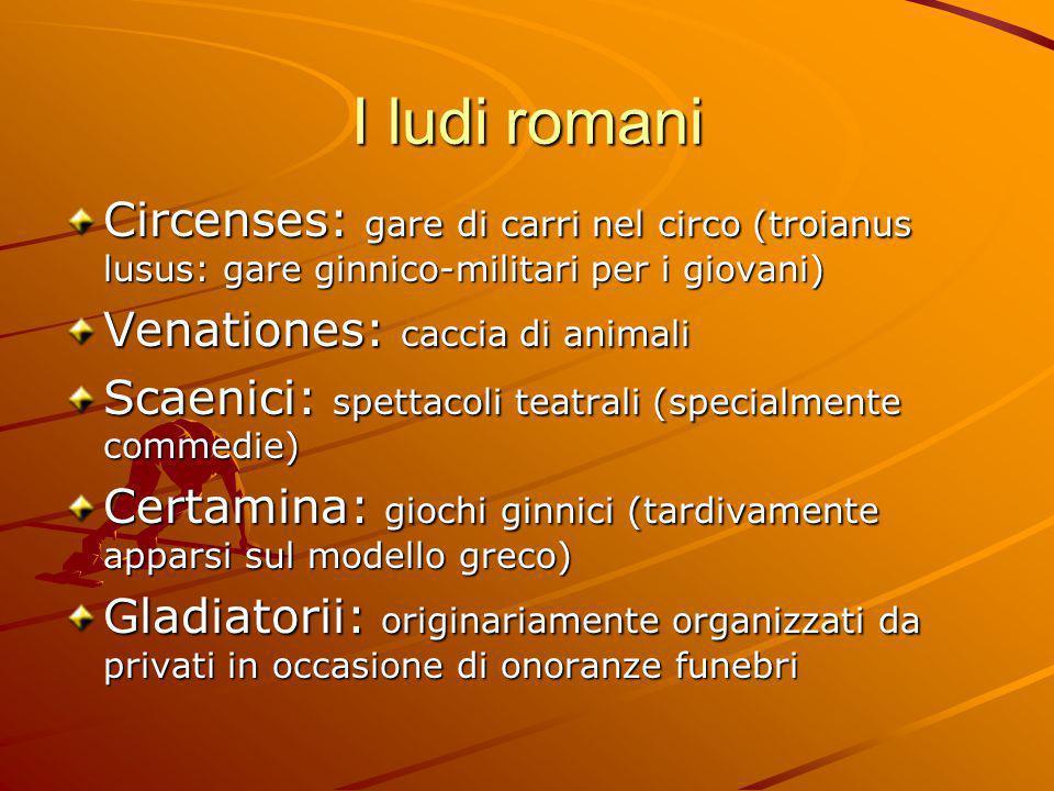 I ludi romani Circenses: gare di carri nel circo (troianus lusus: gare ginnico-militari per i giovani)
